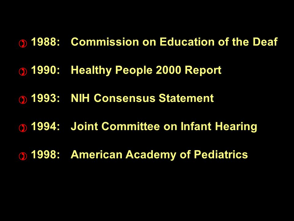 1988:Commission on Education of the Deaf 1990:Healthy People 2000 Report 1993:NIH Consensus Statement 1994:Joint Committee on Infant Hearing 1998:American Academy of Pediatrics ) ) ) ) )