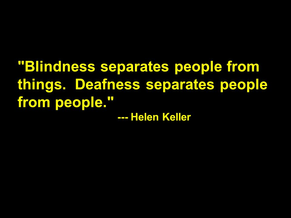 Blindness separates people from things. Deafness separates people from people. --- Helen Keller