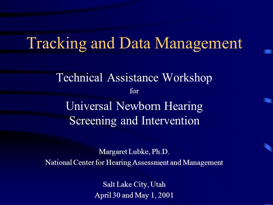 Tracking and Data Management Technical Assistance Workshop for Universal Newborn Hearing Screening and Intervention Margaret Lubke, Ph.D.