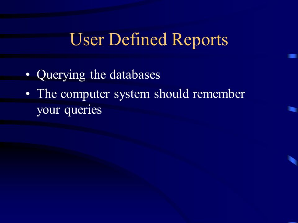 User Defined Reports Querying the databases The computer system should remember your queries