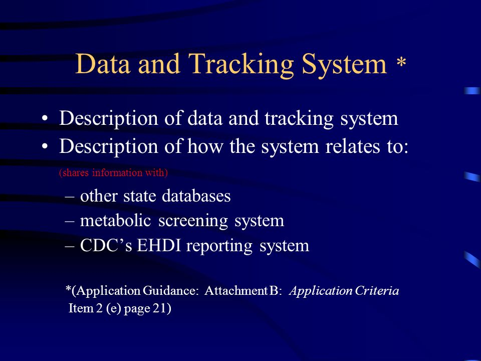 Data and Tracking System * Description of data and tracking system Description of how the system relates to: (shares information with) –other state databases –metabolic screening system –CDCs EHDI reporting system *(Application Guidance: Attachment B: Application Criteria Item 2 (e) page 21)