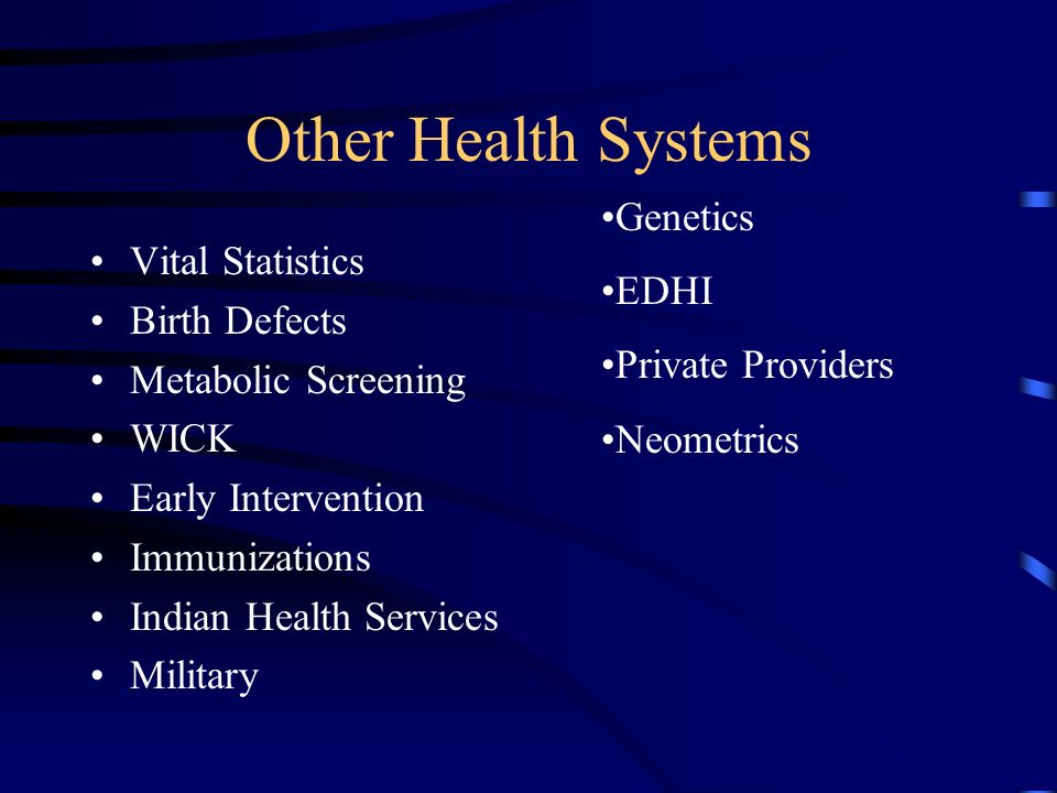 Other Health Systems Vital Statistics Birth Defects Metabolic Screening WICK Early Intervention Immunizations Indian Health Services Military Genetics EDHI Private Providers Neometrics