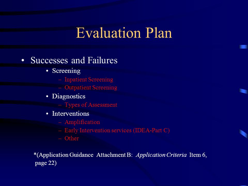 Evaluation Plan Successes and Failures Screening –Inpatient Screening –Outpatient Screening Diagnostics –Types of Assessment Interventions –Amplification –Early Intervention services (IDEA-Part C) –Other *(Application Guidance Attachment B: Application Criteria Item 6, page 22)
