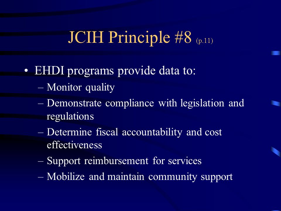 JCIH Principle #8 (p.11) EHDI programs provide data to: –Monitor quality –Demonstrate compliance with legislation and regulations –Determine fiscal accountability and cost effectiveness –Support reimbursement for services –Mobilize and maintain community support