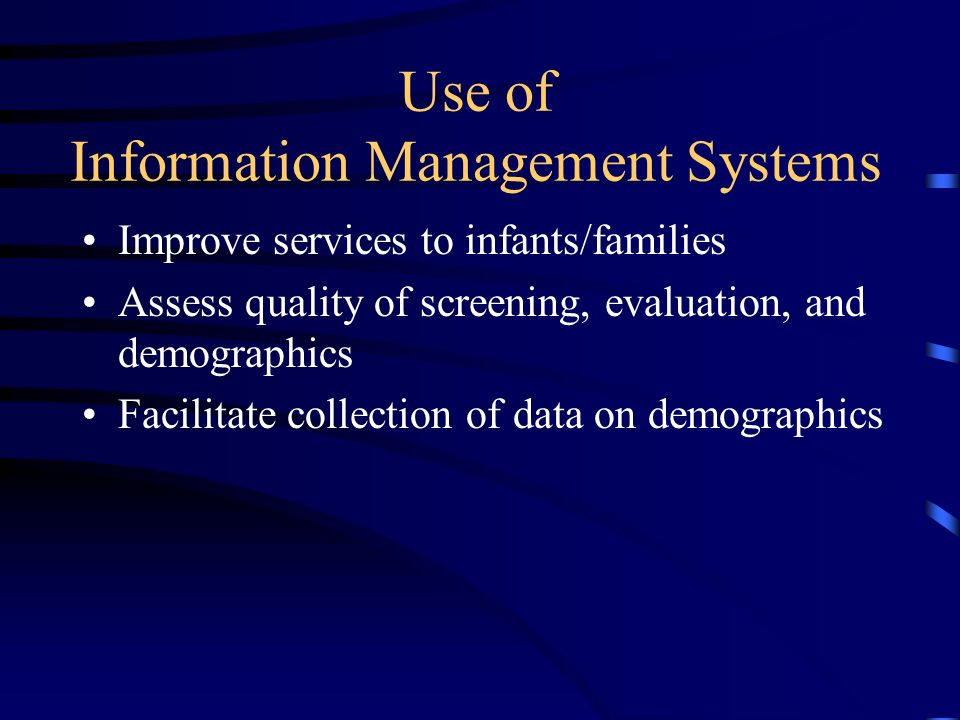 Use of Information Management Systems Improve services to infants/families Assess quality of screening, evaluation, and demographics Facilitate collection of data on demographics