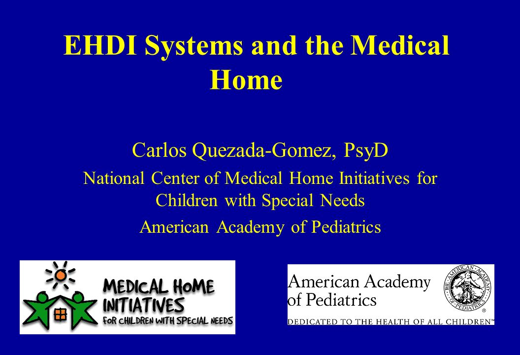 EHDI Systems and the Medical Home Carlos Quezada-Gomez, PsyD National Center of Medical Home Initiatives for Children with Special Needs American Academy of Pediatrics