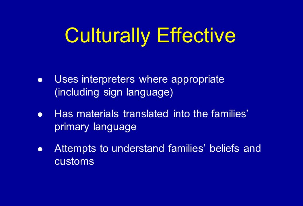 Culturally Effective Uses interpreters where appropriate (including sign language) Has materials translated into the families primary language Attempts to understand families beliefs and customs