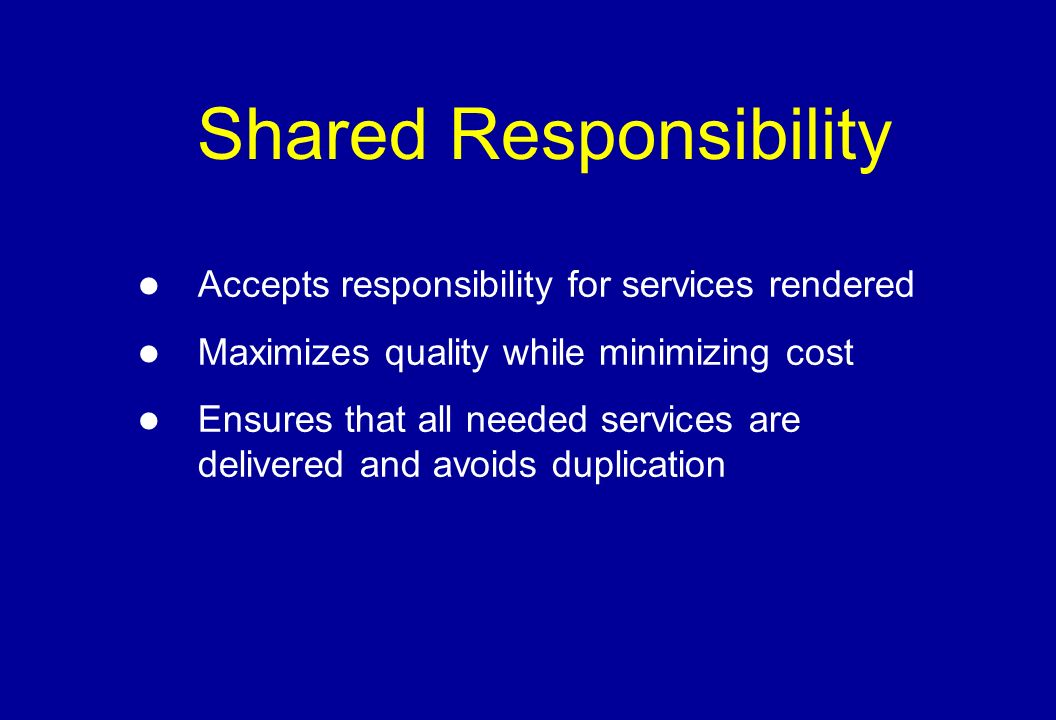 Shared Responsibility Accepts responsibility for services rendered Maximizes quality while minimizing cost Ensures that all needed services are delivered and avoids duplication
