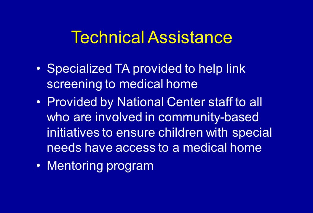 Technical Assistance Specialized TA provided to help link screening to medical home Provided by National Center staff to all who are involved in community-based initiatives to ensure children with special needs have access to a medical home Mentoring program