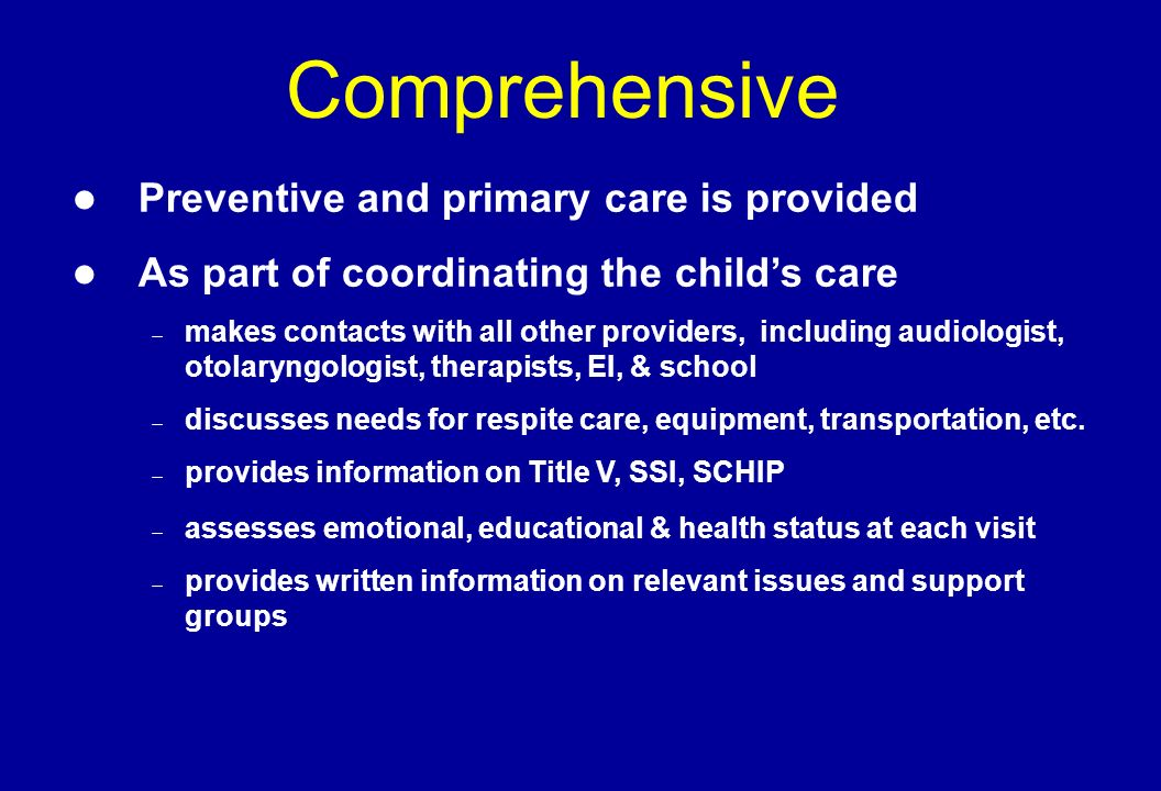 Comprehensive Preventive and primary care is provided As part of coordinating the childs care makes contacts with all other providers, including audiologist, otolaryngologist, therapists, EI, & school discusses needs for respite care, equipment, transportation, etc.