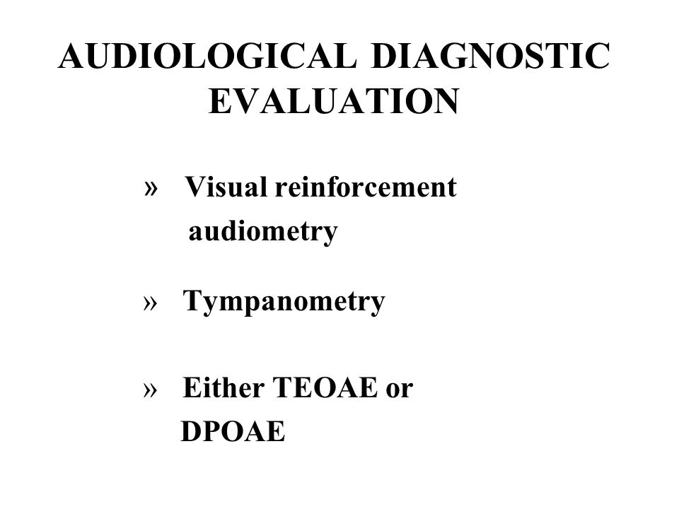 AUDIOLOGICAL DIAGNOSTIC EVALUATION » Visual reinforcement audiometry » Tympanometry » Either TEOAE or DPOAE