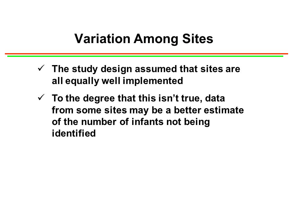 Variation Among Sites The study design assumed that sites are all equally well implemented To the degree that this isnt true, data from some sites may be a better estimate of the number of infants not being identified
