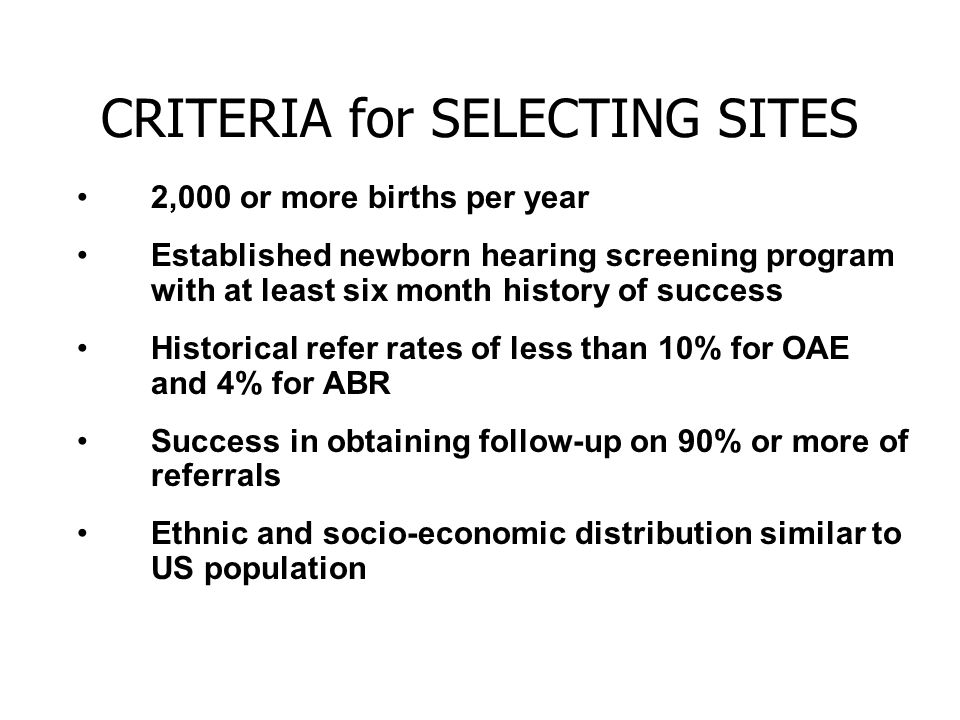 CRITERIA for SELECTING SITES 2,000 or more births per year Established newborn hearing screening program with at least six month history of success Historical refer rates of less than 10% for OAE and 4% for ABR Success in obtaining follow-up on 90% or more of referrals Ethnic and socio-economic distribution similar to US population