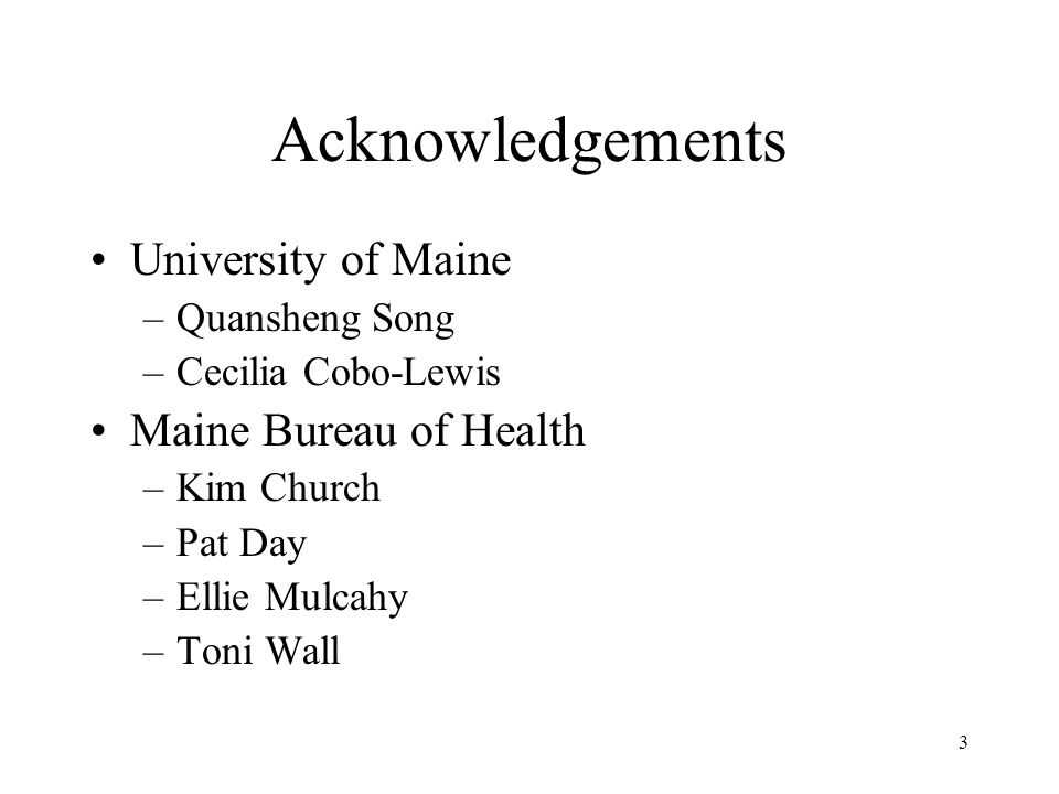 3 Acknowledgements University of Maine –Quansheng Song –Cecilia Cobo-Lewis Maine Bureau of Health –Kim Church –Pat Day –Ellie Mulcahy –Toni Wall