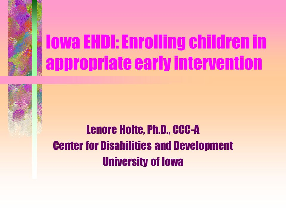 Iowa EHDI: Enrolling children in appropriate early intervention Lenore Holte, Ph.D., CCC-A Center for Disabilities and Development University of Iowa