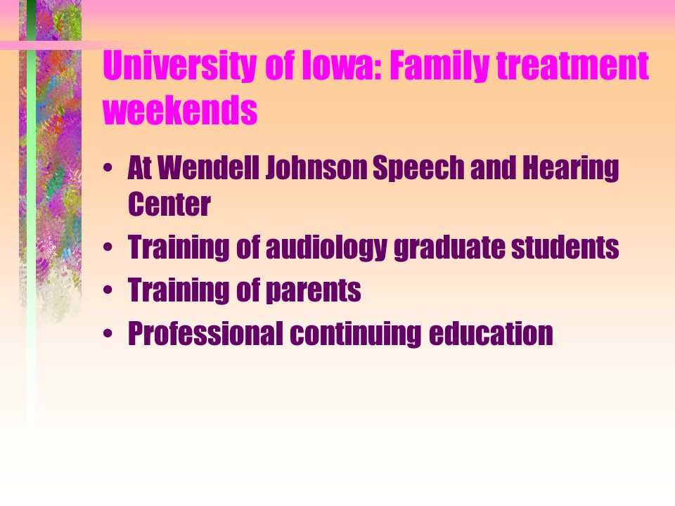 University of Iowa: Family treatment weekends At Wendell Johnson Speech and Hearing Center Training of audiology graduate students Training of parents Professional continuing education