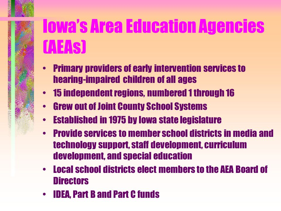 Iowas Area Education Agencies (AEAs) Primary providers of early intervention services to hearing-impaired children of all ages 15 independent regions, numbered 1 through 16 Grew out of Joint County School Systems Established in 1975 by Iowa state legislature Provide services to member school districts in media and technology support, staff development, curriculum development, and special education Local school districts elect members to the AEA Board of Directors IDEA, Part B and Part C funds
