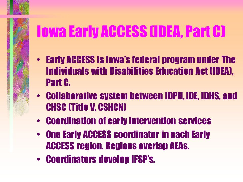 Iowa Early ACCESS (IDEA, Part C) Early ACCESS is Iowas federal program under The Individuals with Disabilities Education Act (IDEA), Part C.