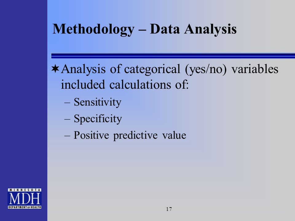 17 Methodology – Data Analysis Analysis of categorical (yes/no) variables included calculations of: –Sensitivity –Specificity –Positive predictive value