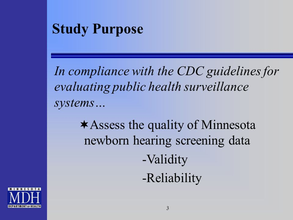 3 Study Purpose In compliance with the CDC guidelines for evaluating public health surveillance systems… Assess the quality of Minnesota newborn hearing screening data -Validity -Reliability