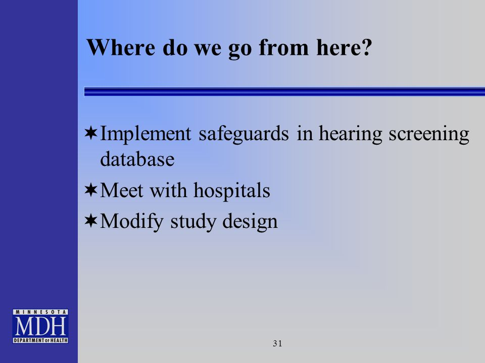 31 Implement safeguards in hearing screening database Meet with hospitals Modify study design Where do we go from here