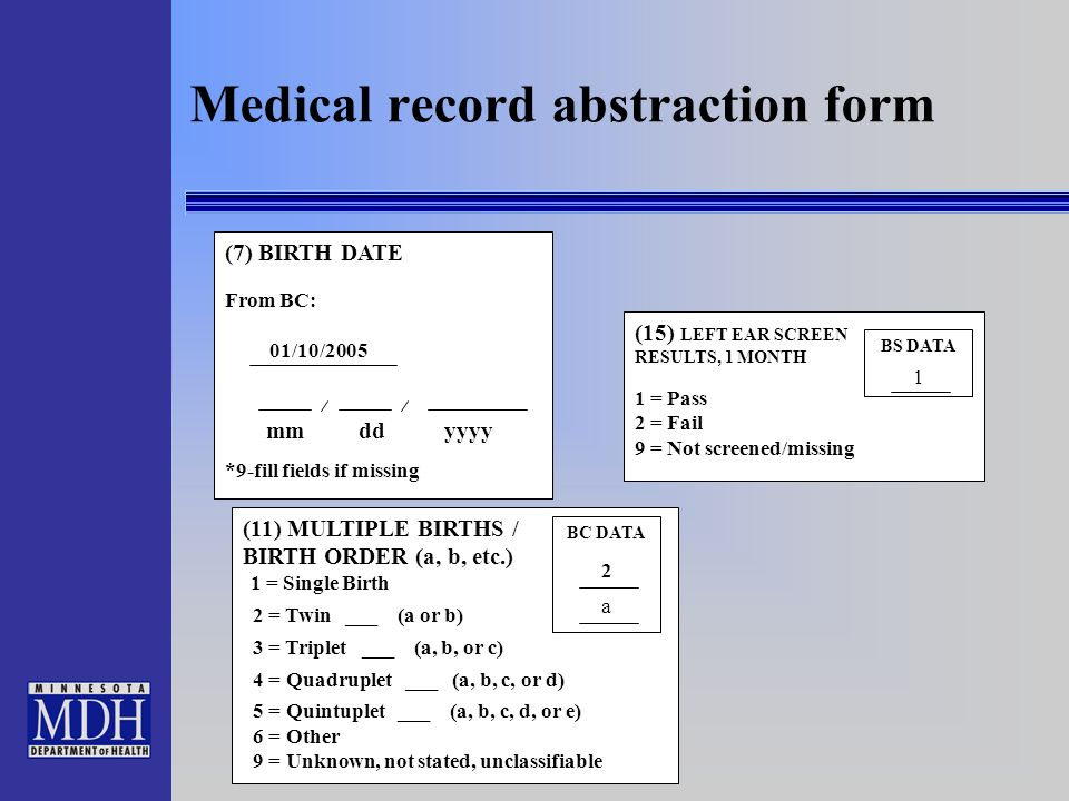 6 Medical record abstraction form (7) BIRTH DATE From BC: 01/10/2005 mm dd yyyy *9-fill fields if missing (11) MULTIPLE BIRTHS / BIRTH ORDER (a, b, etc.) 1 = Single Birth 2 = Twin ___ (a or b) 3 = Triplet ___ (a, b, or c) 4 = Quadruplet ___ (a, b, c, or d) 5 = Quintuplet ___ (a, b, c, d, or e) 6 = Other 9 = Unknown, not stated, unclassifiable BC DATA 2 a (15) LEFT EAR SCREEN RESULTS, 1 MONTH 1 = Pass 2 = Fail 9 = Not screened/missing BS DATA 1