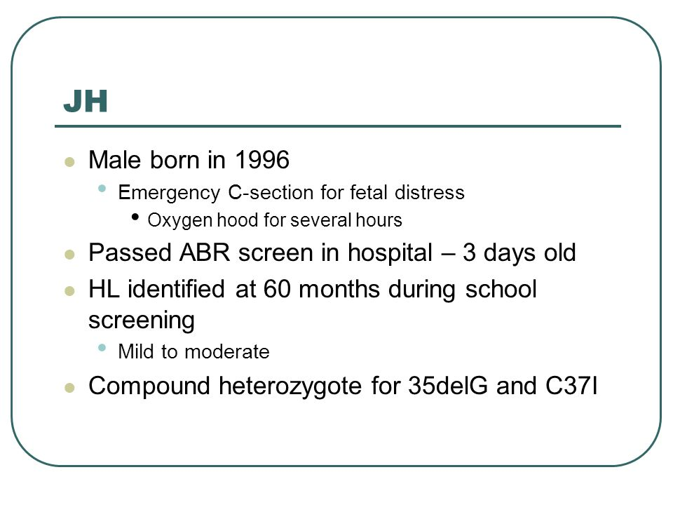 JH Male born in 1996 Emergency C-section for fetal distress Oxygen hood for several hours Passed ABR screen in hospital – 3 days old HL identified at 60 months during school screening Mild to moderate Compound heterozygote for 35delG and C37I