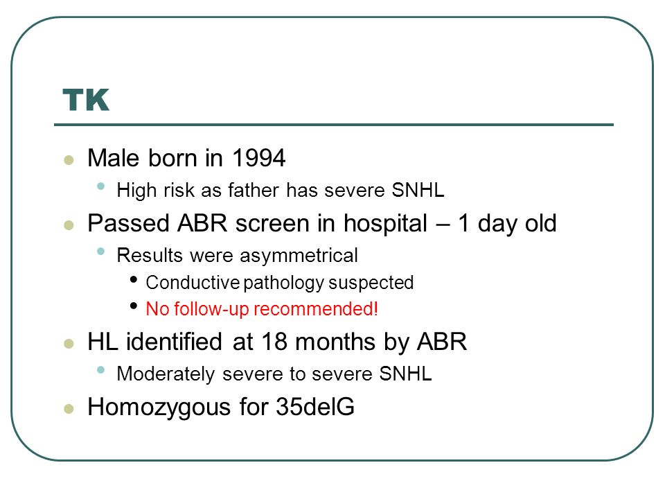 TK Male born in 1994 High risk as father has severe SNHL Passed ABR screen in hospital – 1 day old Results were asymmetrical Conductive pathology suspected No follow-up recommended.