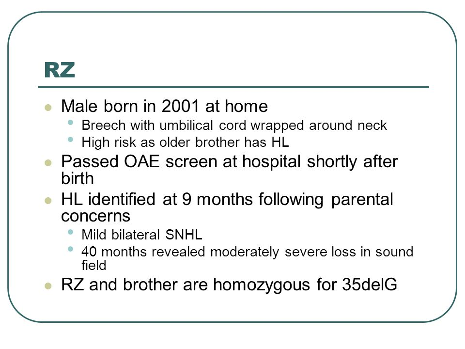 RZ Male born in 2001 at home Breech with umbilical cord wrapped around neck High risk as older brother has HL Passed OAE screen at hospital shortly after birth HL identified at 9 months following parental concerns Mild bilateral SNHL 40 months revealed moderately severe loss in sound field RZ and brother are homozygous for 35delG