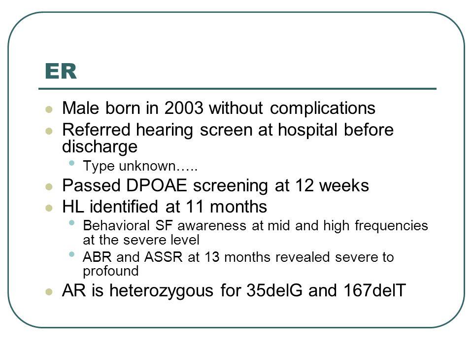 ER Male born in 2003 without complications Referred hearing screen at hospital before discharge Type unknown…..