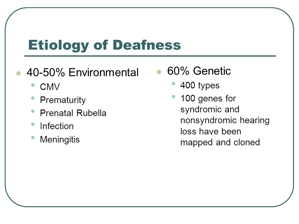 Etiology of Deafness 40-50% Environmental CMV Prematurity Prenatal Rubella Infection Meningitis 60% Genetic 400 types 100 genes for syndromic and nonsyndromic hearing loss have been mapped and cloned