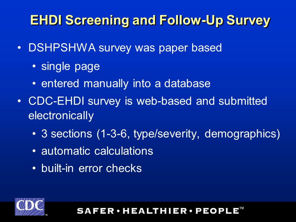 TM DSHPSHWA survey was paper based single page entered manually into a database CDC-EHDI survey is web-based and submitted electronically 3 sections (1-3-6, type/severity, demographics) automatic calculations built-in error checks EHDI Screening and Follow-Up Survey