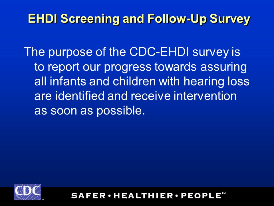 TM The purpose of the CDC-EHDI survey is to report our progress towards assuring all infants and children with hearing loss are identified and receive intervention as soon as possible.