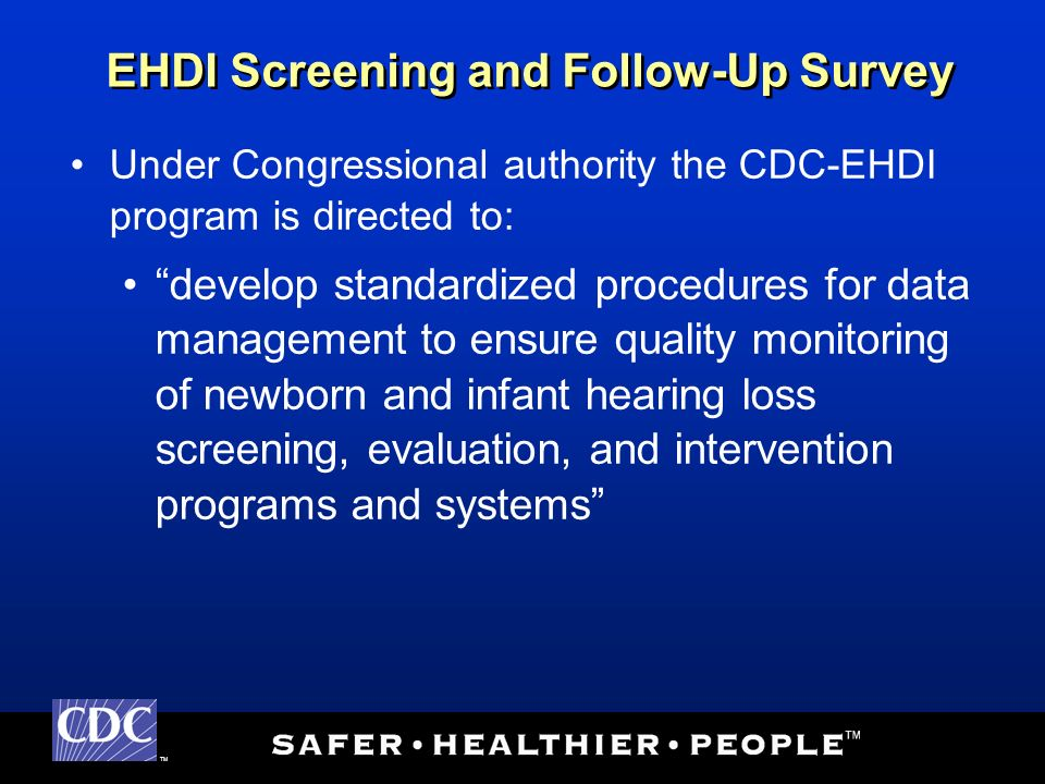 TM Under Congressional authority the CDC-EHDI program is directed to: develop standardized procedures for data management to ensure quality monitoring of newborn and infant hearing loss screening, evaluation, and intervention programs and systems EHDI Screening and Follow-Up Survey