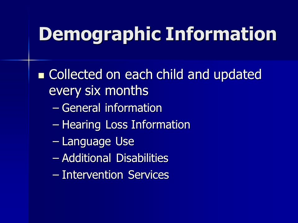 Demographic Information Collected on each child and updated every six months Collected on each child and updated every six months –General information –Hearing Loss Information –Language Use –Additional Disabilities –Intervention Services