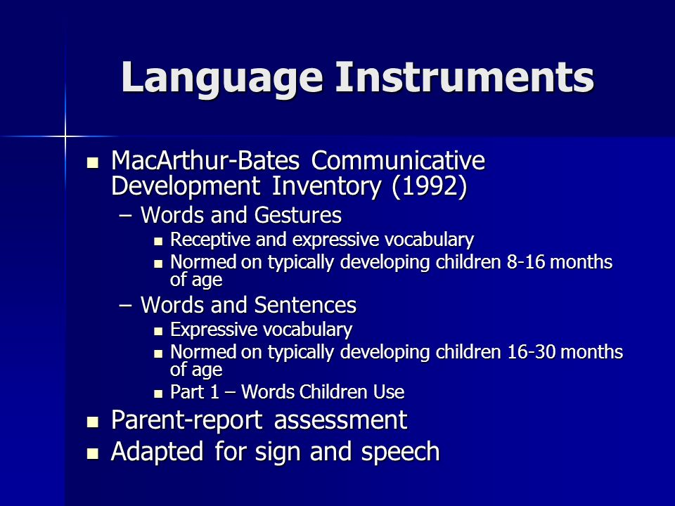Language Instruments MacArthur-Bates Communicative Development Inventory (1992) MacArthur-Bates Communicative Development Inventory (1992) –Words and Gestures Receptive and expressive vocabulary Receptive and expressive vocabulary Normed on typically developing children 8-16 months of age Normed on typically developing children 8-16 months of age –Words and Sentences Expressive vocabulary Expressive vocabulary Normed on typically developing children 16-30 months of age Normed on typically developing children 16-30 months of age Part 1 – Words Children Use Part 1 – Words Children Use Parent-report assessment Parent-report assessment Adapted for sign and speech Adapted for sign and speech
