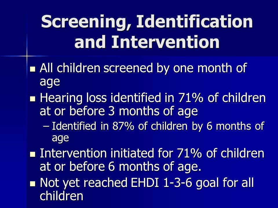 Screening, Identification and Intervention All children screened by one month of age All children screened by one month of age Hearing loss identified in 71% of children at or before 3 months of age Hearing loss identified in 71% of children at or before 3 months of age –Identified in 87% of children by 6 months of age Intervention initiated for 71% of children at or before 6 months of age.