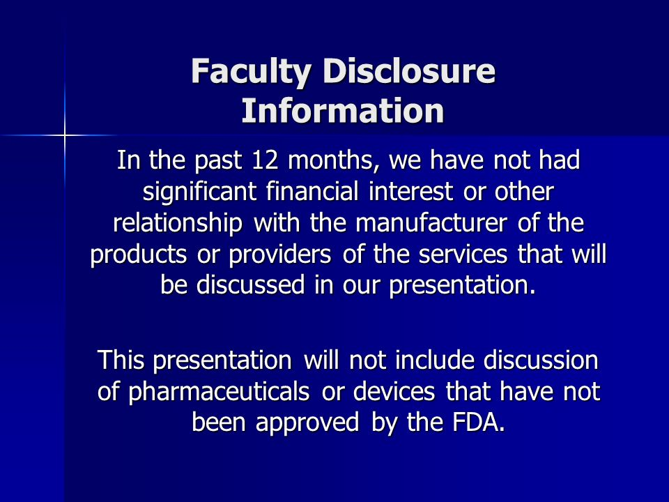 Faculty Disclosure Information In the past 12 months, we have not had significant financial interest or other relationship with the manufacturer of the products or providers of the services that will be discussed in our presentation.