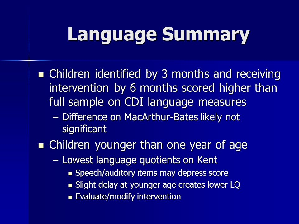 Language Summary Children identified by 3 months and receiving intervention by 6 months scored higher than full sample on CDI language measures Children identified by 3 months and receiving intervention by 6 months scored higher than full sample on CDI language measures –Difference on MacArthur-Bates likely not significant Children younger than one year of age Children younger than one year of age –Lowest language quotients on Kent Speech/auditory items may depress score Speech/auditory items may depress score Slight delay at younger age creates lower LQ Slight delay at younger age creates lower LQ Evaluate/modify intervention Evaluate/modify intervention