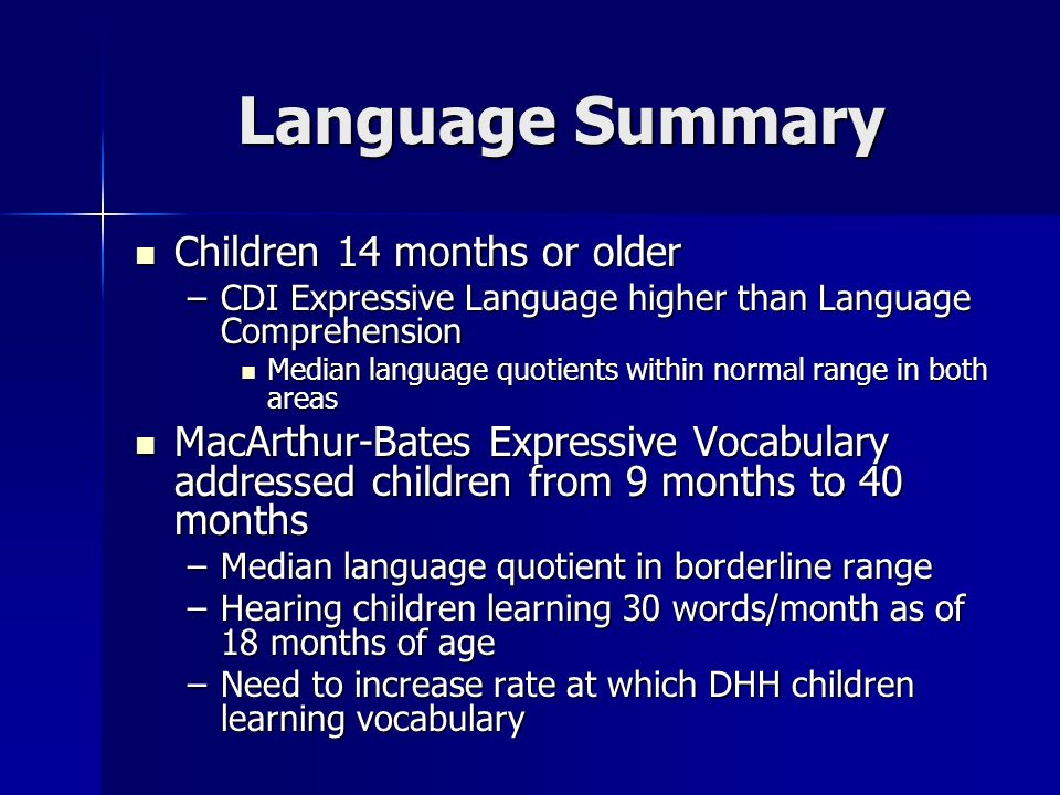 Language Summary Children 14 months or older Children 14 months or older –CDI Expressive Language higher than Language Comprehension Median language quotients within normal range in both areas Median language quotients within normal range in both areas MacArthur-Bates Expressive Vocabulary addressed children from 9 months to 40 months MacArthur-Bates Expressive Vocabulary addressed children from 9 months to 40 months –Median language quotient in borderline range –Hearing children learning 30 words/month as of 18 months of age –Need to increase rate at which DHH children learning vocabulary