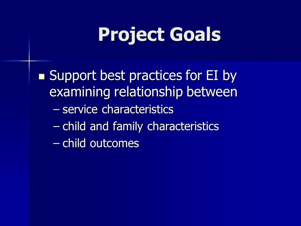 Project Goals Support best practices for EI by examining relationship between Support best practices for EI by examining relationship between –service characteristics –child and family characteristics –child outcomes