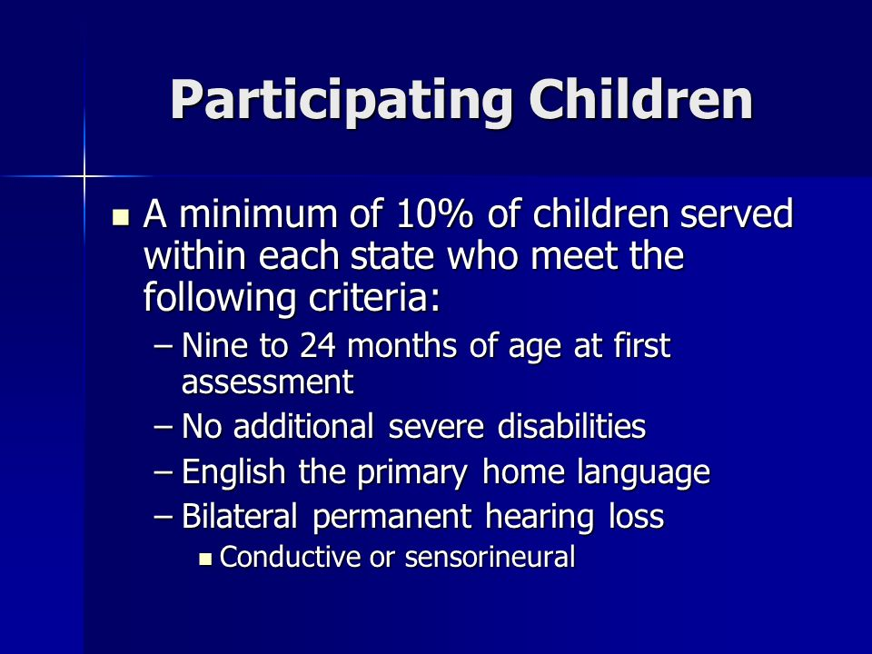 Participating Children A minimum of 10% of children served within each state who meet the following criteria: A minimum of 10% of children served within each state who meet the following criteria: –Nine to 24 months of age at first assessment –No additional severe disabilities –English the primary home language –Bilateral permanent hearing loss Conductive or sensorineural Conductive or sensorineural