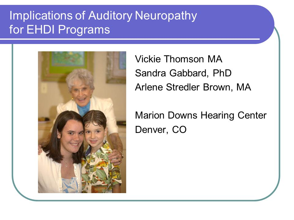 Implications of Auditory Neuropathy for EHDI Programs Vickie Thomson MA Sandra Gabbard, PhD Arlene Stredler Brown, MA Marion Downs Hearing Center Denver, CO