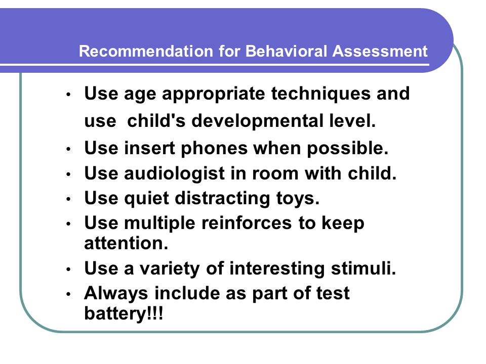 Recommendation for Behavioral Assessment Use age appropriate techniques and use child s developmental level.