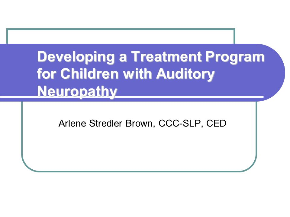 Developing a Treatment Program for Children with Auditory Neuropathy Arlene Stredler Brown, CCC-SLP, CED