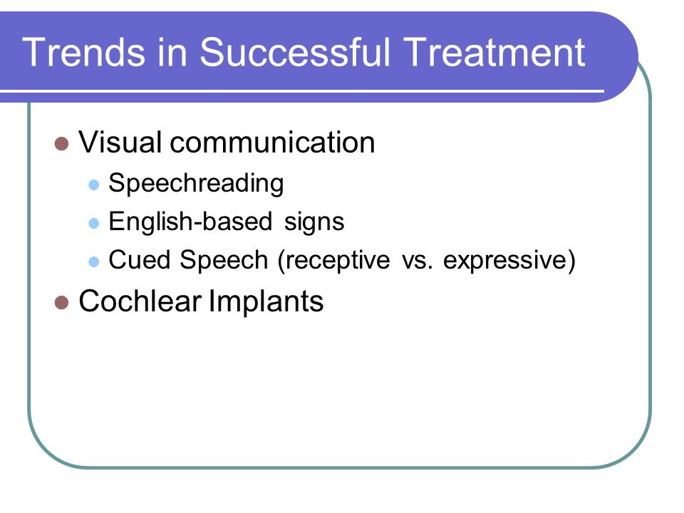Trends in Successful Treatment Visual communication Speechreading English-based signs Cued Speech (receptive vs.