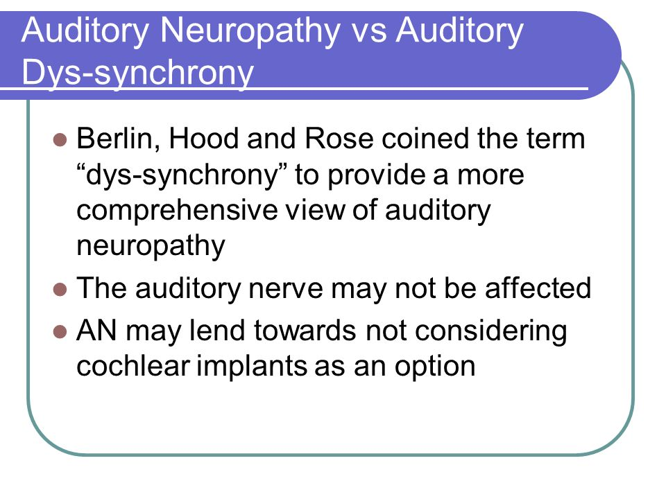 Auditory Neuropathy vs Auditory Dys-synchrony Berlin, Hood and Rose coined the term dys-synchrony to provide a more comprehensive view of auditory neuropathy The auditory nerve may not be affected AN may lend towards not considering cochlear implants as an option