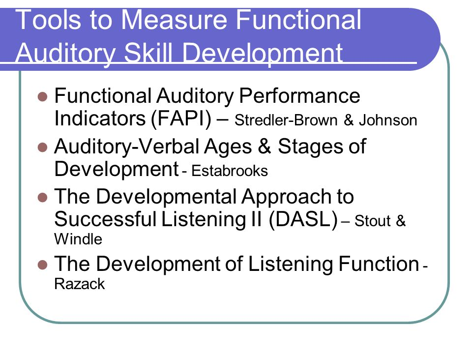 Tools to Measure Functional Auditory Skill Development Functional Auditory Performance Indicators (FAPI) – Stredler-Brown & Johnson Auditory-Verbal Ages & Stages of Development - Estabrooks The Developmental Approach to Successful Listening II (DASL) – Stout & Windle The Development of Listening Function - Razack
