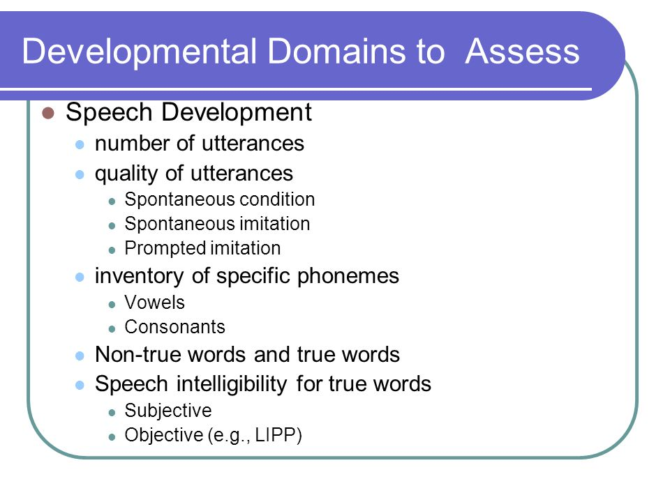 Developmental Domains to Assess Speech Development number of utterances quality of utterances Spontaneous condition Spontaneous imitation Prompted imitation inventory of specific phonemes Vowels Consonants Non-true words and true words Speech intelligibility for true words Subjective Objective (e.g., LIPP)
