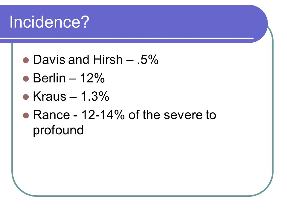 Incidence Davis and Hirsh –.5% Berlin – 12% Kraus – 1.3% Rance - 12-14% of the severe to profound